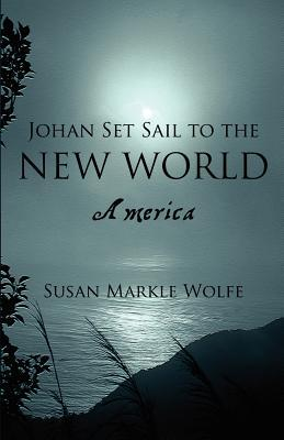 Johan Set Sail to the New World: America  by  Susan Markle Wolfe