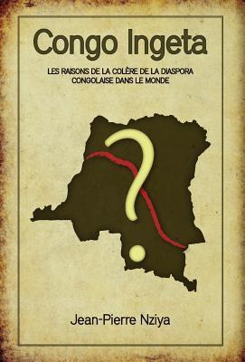 Congo Ingeta: Les Raisons de La Col Re de La Diaspora Congolaise Dans Le Monde  by  Jean-Pierre Nziya