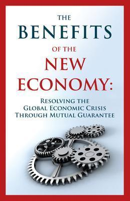 The Benefits of the New Economy: Resolving the Global Economic Crisis Through Mutual Guarantee  by  Guy Isaac