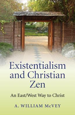 Existentialism and Christian Zen: An East/West Way to Christ A. William McVey