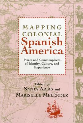 Mapping Colonial Spanish America: Places and Commonplaces of Identity, Culture, and Experience Santa Arias