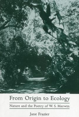 From Origin to Ecology: Nature and the Poetry of W.S. Merwin  by  Jane Frazier