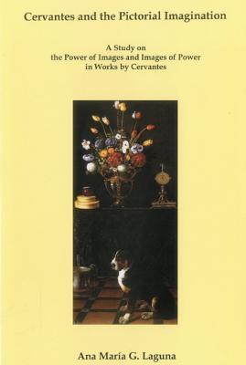 Cervantes and the Pictorial Imagination: A Study on the Power of Images and Images of Power in Works Cervantes by Ana Mar Laguna