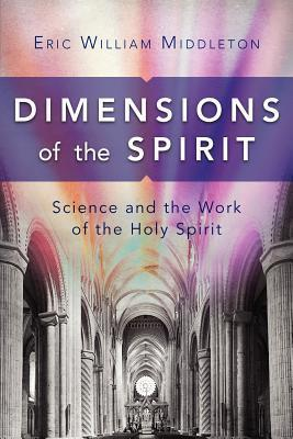 Dimensions of the Spirit: Science and the Work of the Holy Spirit Eric William Middleton