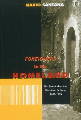 Foreigners in the Homeland: The Spanish American New Novel in Spain, 1962 - 1974  by  Mario Santana