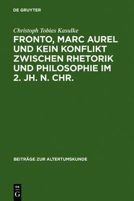 Fronto, Marc Aurel Und Kein Konflikt Zwischen Rhetorik Und Philosophie Im 2. Jh. N. Chr.  by  Christph Tobias Kasulke