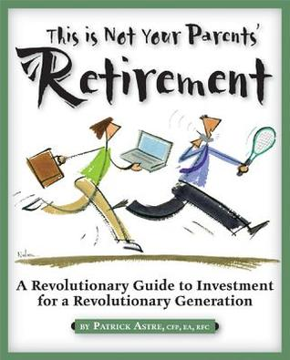 This Is Not Your Parents Retirement: A Revolutionary Guide for a Revolutionary Generation  by  Patrick P. Astre