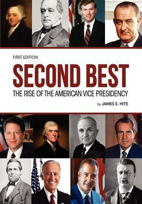 Second Best: The Rise of the American Vice Presidency  by  James E Hite