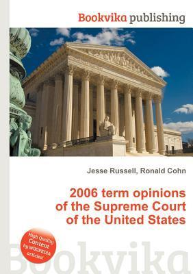 2006 Term Opinions of the Supreme Court of the United States  by  Jesse Russell