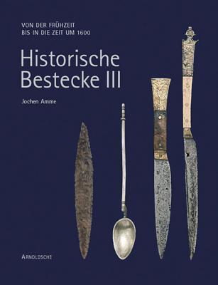 Historische Bestecke III: Von Der Fruhzeit Bis in Die Zeit Um 1600 Jochen Amme