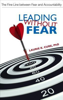 Leading Without Fear: The Fine Line Between Fear and Accountability  by  Laurie K. Cure