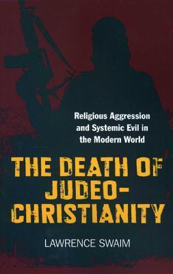 The Death of Judeo-Christianity: Religious Aggression and Systemic Evil in the Modern World Lawrence Swaim