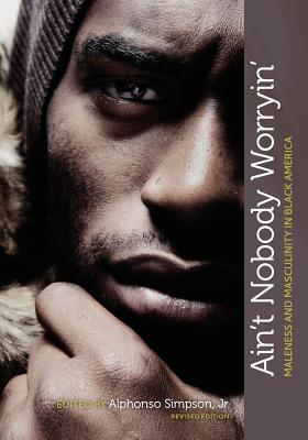 Aint Nobody Worryin: Maleness and Masculinity in Black America  by  Alphonso Simpson Jr.
