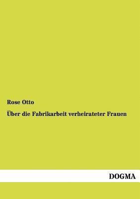 Über die Fabrikarbeit verheirateter Frauen  by  Rose Otto