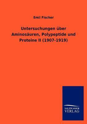 Untersuchungen Ber Aminos Uren, Polypeptide Und Proteine II (1907-1919) Hermann Emil Fischer