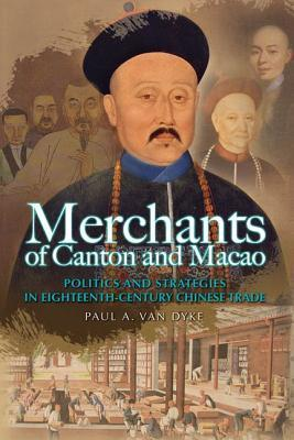 Merchants of Canton and Macao: Politics and Strategies in Eighteenth-Century Chinese Trade  by  Paul A. Van Dyke