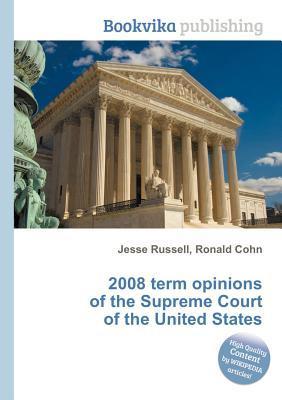 2008 Term Opinions of the Supreme Court of the United States  by  Jesse Russell