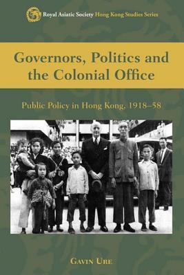Governors, Politics, and the Colonial Office: Public Policy in Hong Kong, 1918-58 Gavin Ure