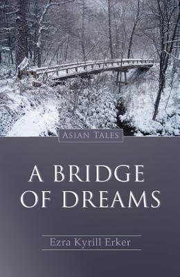 A Bridge of Dreams: Asian Tales  by  Ezra Kyrill Erker