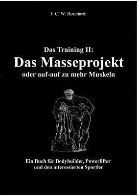 Das Training II: Das Masseprojekt: Ein Buch für Bodybuilder, Powerlifter und den interessierten Sportler  by  J C W Borchardt