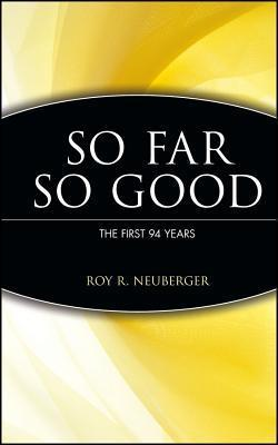 So Far So Good the First 94 Years Roy R. Neuberger