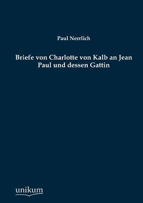 Briefe Von Charlotte Von Kalb an Jean Paul Und Dessen Gattin Paul Nerrlich