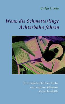 Wenn die Schmetterlinge Achterbahn fahren: Ein Tagebuch über Liebe und andere seltsame Zwischenfälle  by  Catja Czaja