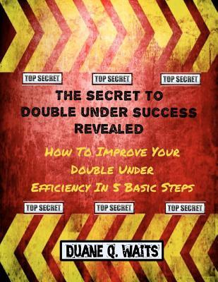 The Secret To Double Under Success Revealed: How To Improve Your Double Under Efficiency In 5 Basic Steps (Volume 1) Duane Q. Waits