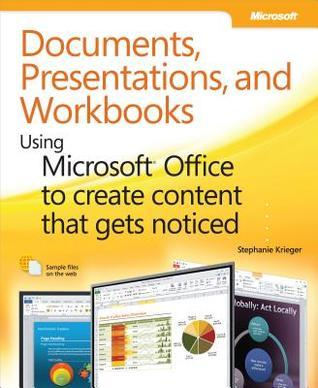 Documents, Presentations, and Workbooks: Using Microsoft(r) Office to Create Content That Gets Noticed: Creating Powerful Content with Microsoft Office  by  Stephanie Krieger
