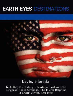Davie, Florida: Including Its History, Flamingo Gardens, the Bergeron Rodeo Grounds, the Miami Dolphins Training Center, and More  by  Johnathan Black