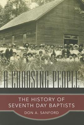 A Choosing People: The History of Seventh Day Baptists (James N. Griffith Endowed Series in Baptist Studies) Don A. Sanford