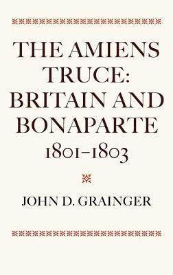 The Amiens Truce: Britain and Bonaparte 1801 - 1803  by  John D. Grainger