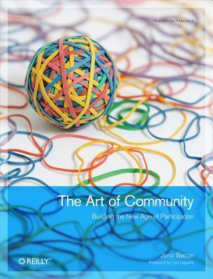 The Art of Community: Building the New Age of Participation  by  Jono Bacon