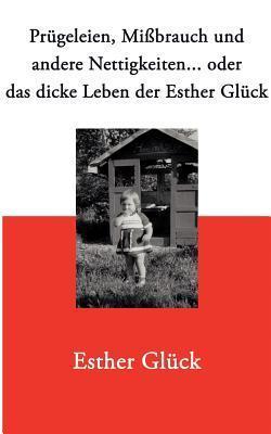 Prügeleien, Mißbrauch und andere Nettigkeiten...: oder das dicke Leben der Esther Glück  by  Esther Gl Ck