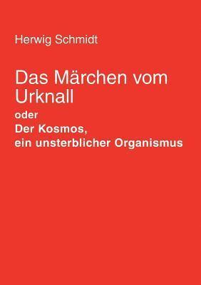 Das Märchen vom Urknall: Der Kosmos, ein unsterblicher Organismus  by  Herwig Schmidt