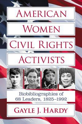 American Women Civil Rights Activists: Biobibliographies of 68 Leaders, 1825-1992 Gayle J. Hardy