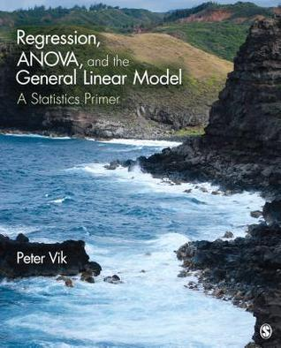 Regression, ANOVA, and the General Linear Model: A Statistics Primer Peter W Vik