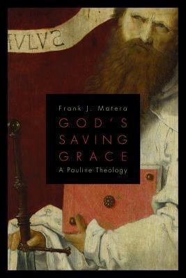 Gods Saving Grace: A Pauline Theology Frank J. Matera