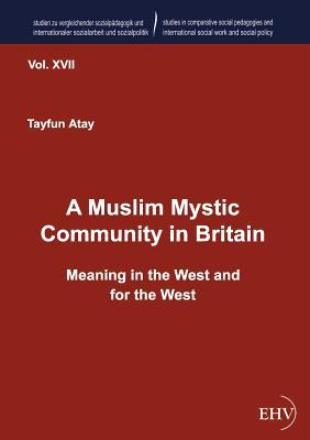 A Muslim Mystic Community in Britain: Meaning in the West and for the West  by  Tayfun Atay