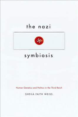 The Nazi Symbiosis: Human Genetics and Politics in the Third Reich  by  Sheila Faith Weiss