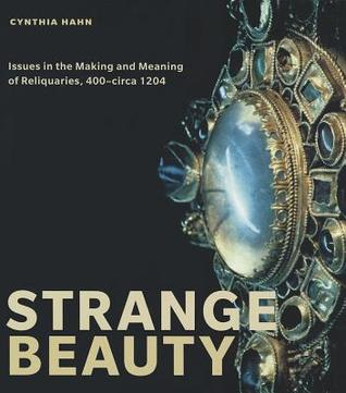 Strange Beauty: Issues in the Making and Meaning of Reliquaries, 400-Circa 1204 Cynthia J. Hahn