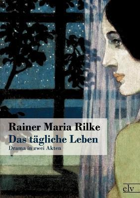 Das Tägliche Leben  by  Rainer Maria Rilke