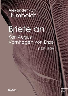 Briefe an Karl August Varnhagen Von Ense (1827-1858) Alexander von Humboldt