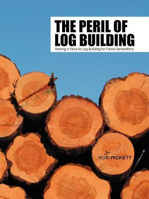 The Peril of Log Building: Raising a Voice for Log Building for Future Generations Rob Pickett