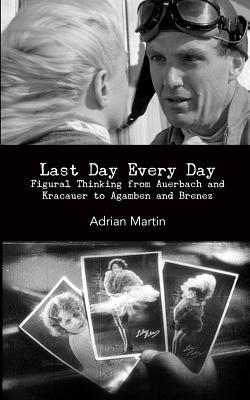 Last Day Every Day: Figural Thinking from Auerbach and Kracauer to Agamben and Brenez Adrian Martin