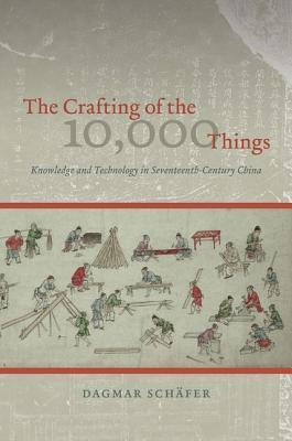 The Crafting of the 10,000 Things: Knowledge and Technology in Seventeenth-Century China Dagmar Schäfer