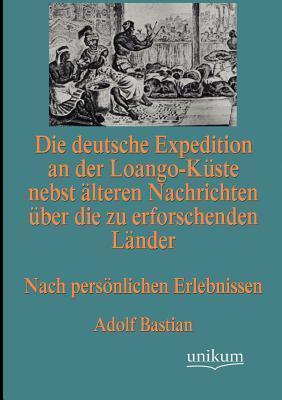 Die Deutsche Expedition an Der Loango-K Ste Nebst Lteren Nachrichten Ber Die Zu Erforschenden L Nder  by  Adolf Bastian