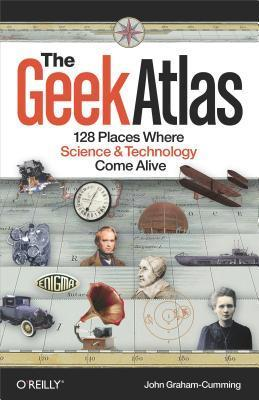 The Geek Atlas: 128 Places Where Science and Technology Come Alive  by  John Graham-Cumming