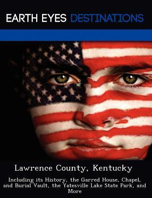 Lawrence County, Kentucky: Including Its History, the Garred House, Chapel, and Burial Vault, the Yatesville Lake State Park, and More Fran Sharmen