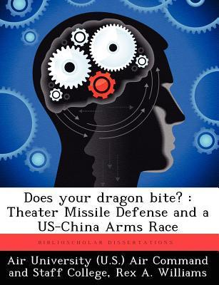 Does Your Dragon Bite?: Theater Missile Defense and a Us-China Arms Race  by  Rex A Williams